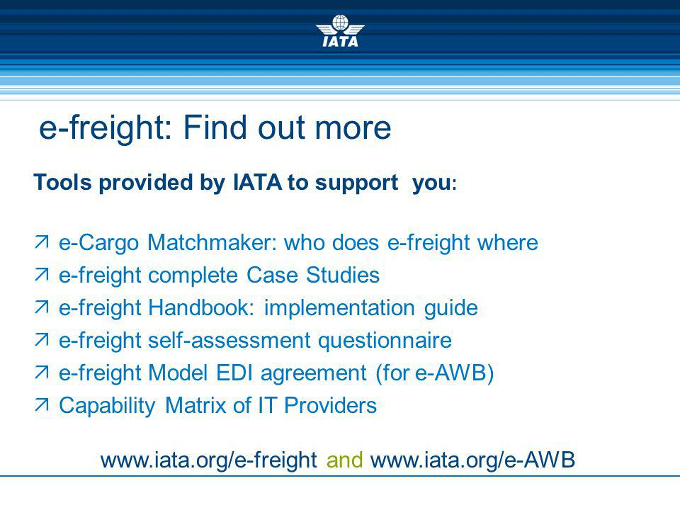 e-freight: Find out more Tools provided by IATA to support you : e-Cargo Matchmaker: who does e-freight where e-freight complete Case Studies e-freight Handbook: implementation guide e-freight self-assessment questionnaire e-freight Model EDI agreement (for e-AWB) Capability Matrix of IT Providers www.iata.org/e-freight and www.iata.org/e-AWB
