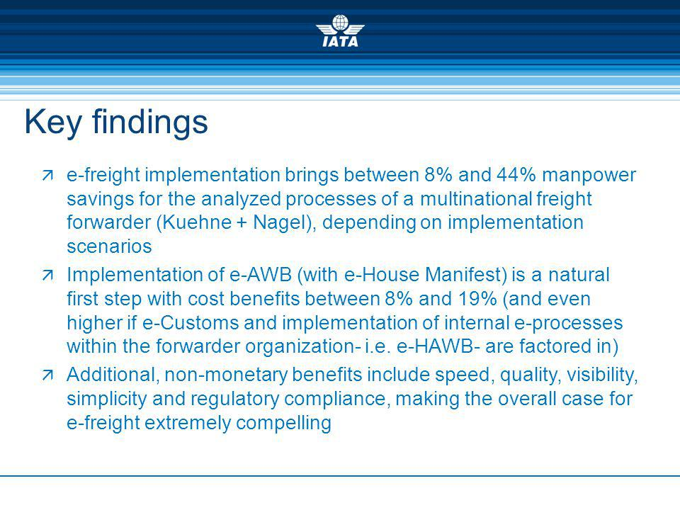 Key findings e-freight implementation brings between 8% and 44% manpower savings for the analyzed processes of a multinational freight forwarder (Kuehne + Nagel), depending on implementation scenarios Implementation of e-AWB (with e-House Manifest) is a natural first step with cost benefits between 8% and 19% (and even higher if e-Customs and implementation of internal e-processes within the forwarder organization- i.e.
