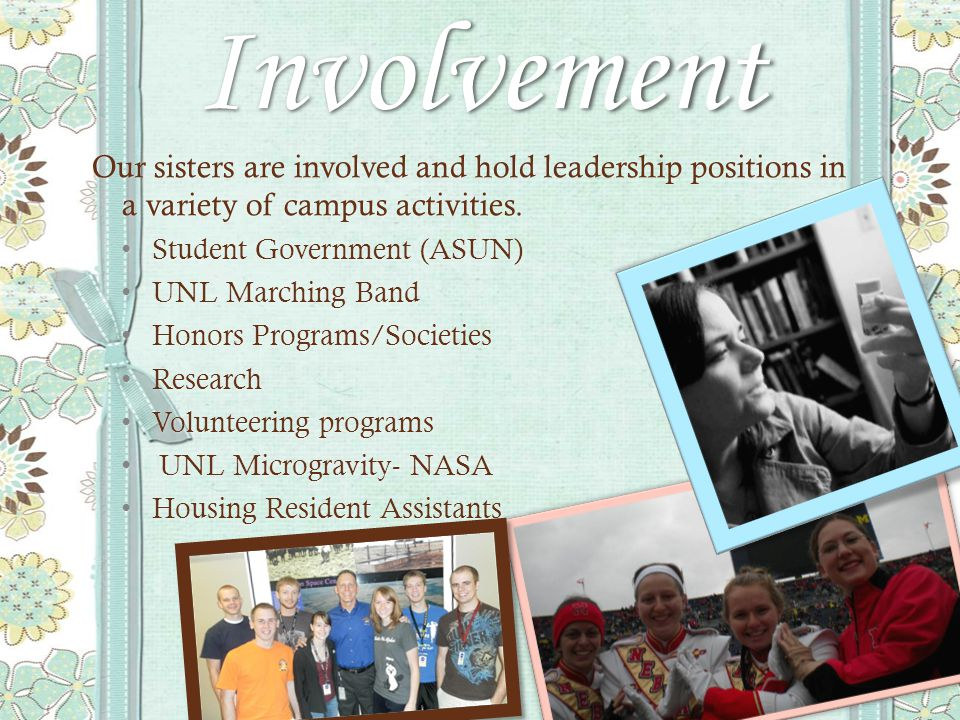 Involvement Our sisters are involved and hold leadership positions in a variety of campus activities.