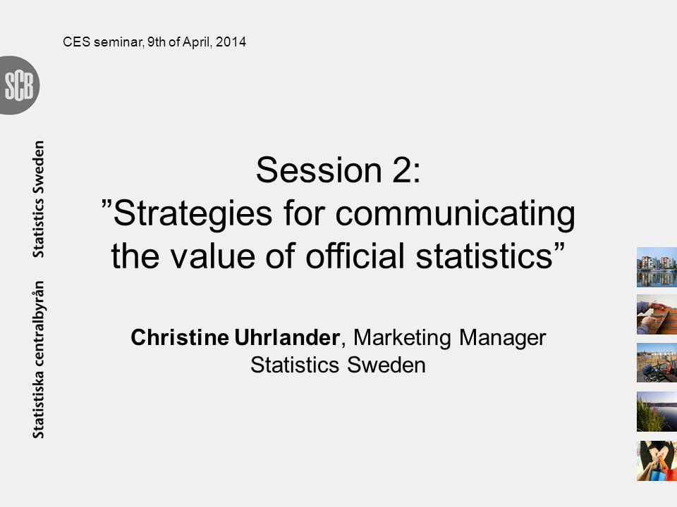 Session 2: Strategies for communicating the value of official statistics Christine Uhrlander, Marketing Manager Statistics Sweden CES seminar, 9th of April, 2014