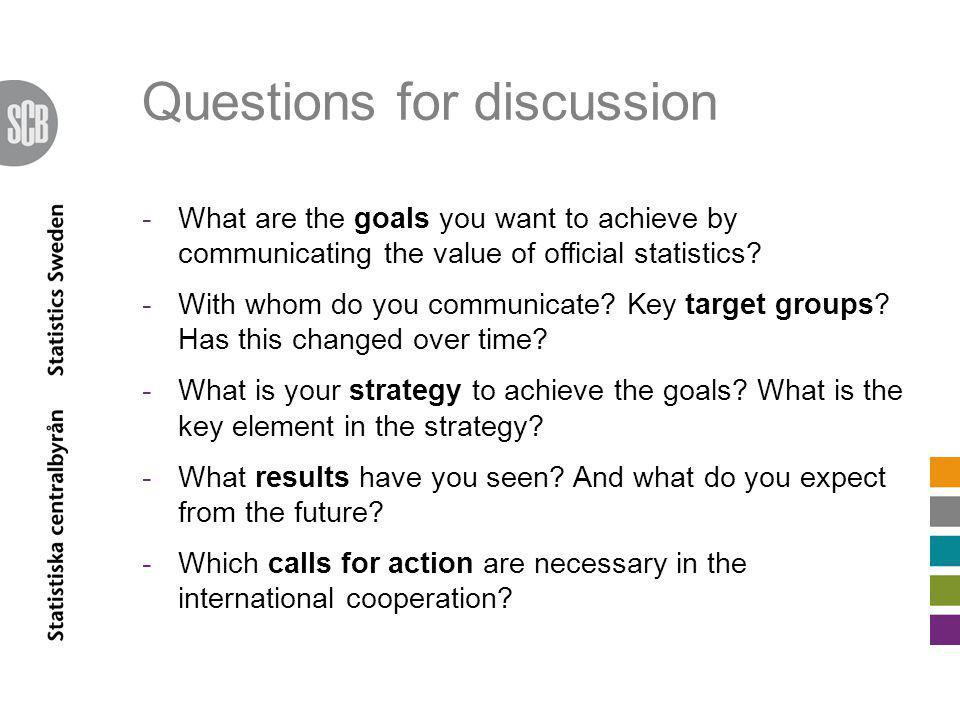 Questions for discussion -What are the goals you want to achieve by communicating the value of official statistics? -With whom do you communicate? Key