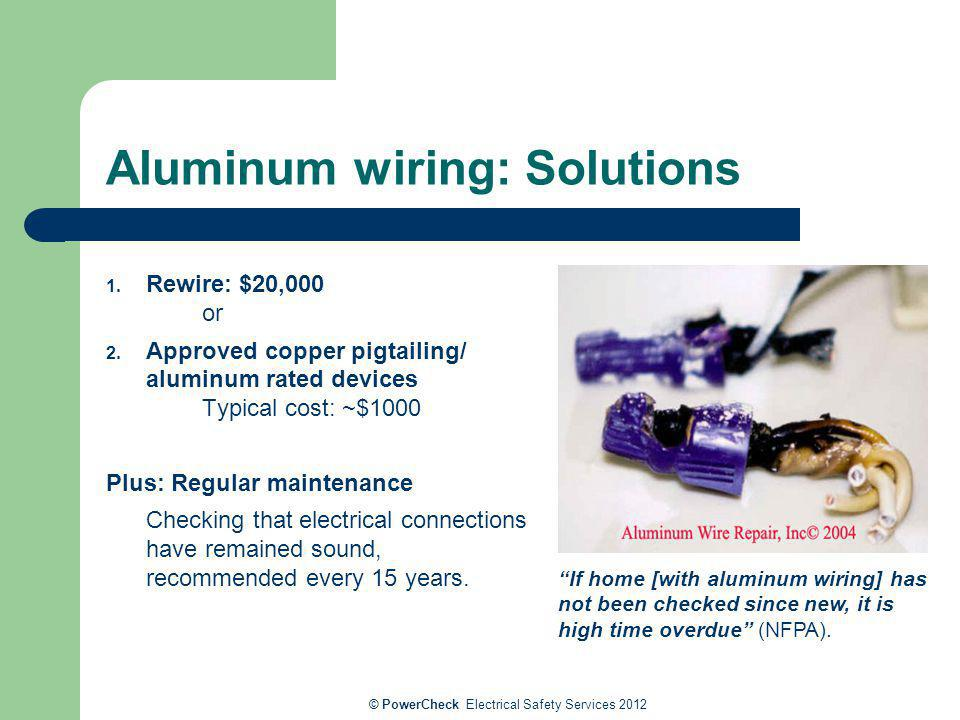 Aluminum wiring: Solutions 1. Rewire: $20,000 or 2. Approved copper pigtailing/ aluminum rated devices Typical cost: ~$1000 Plus: Regular maintenance