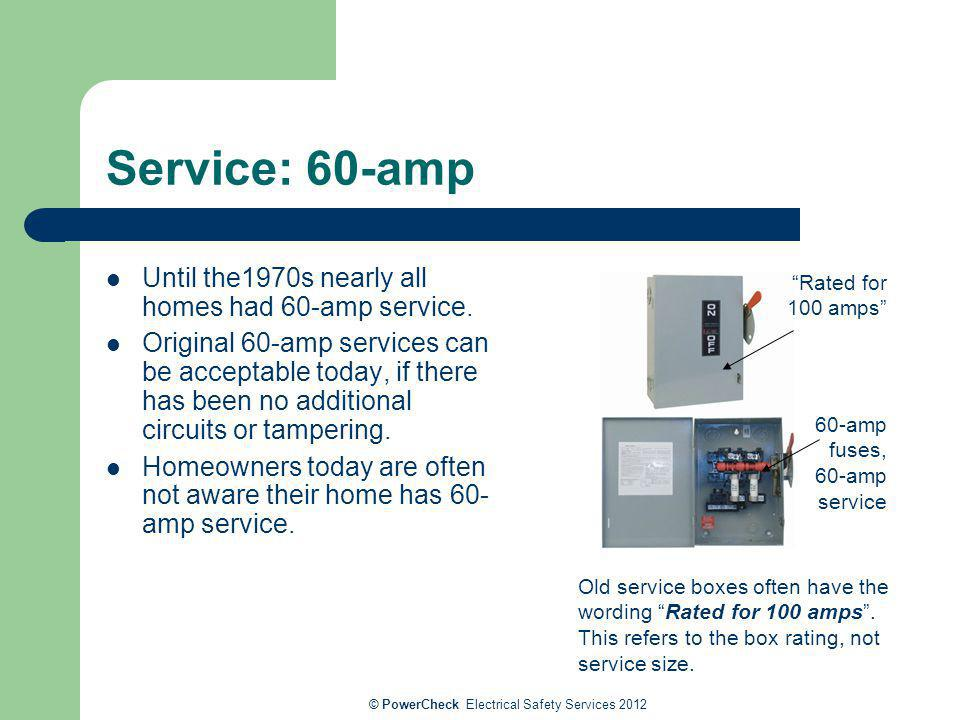 Service: 60-amp Until the1970s nearly all homes had 60-amp service. Original 60-amp services can be acceptable today, if there has been no additional