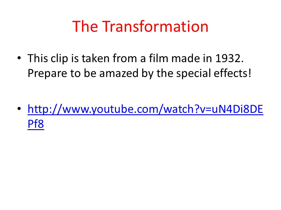 The Transformation This clip is taken from a film made in 1932. Prepare to be amazed by the special effects! http://www.youtube.com/watch?v=uN4Di8DE P