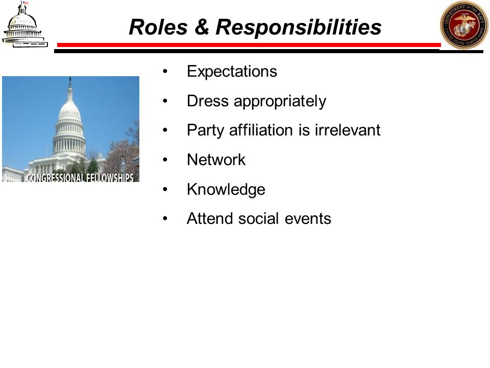 Roles & Responsibilities Expectations Dress appropriately Party affiliation is irrelevant Network Knowledge Attend social events