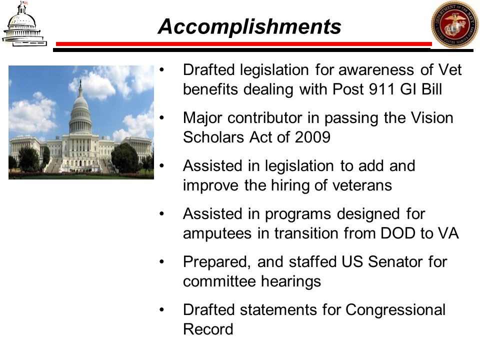 Accomplishments Drafted legislation for awareness of Vet benefits dealing with Post 911 GI Bill Major contributor in passing the Vision Scholars Act o