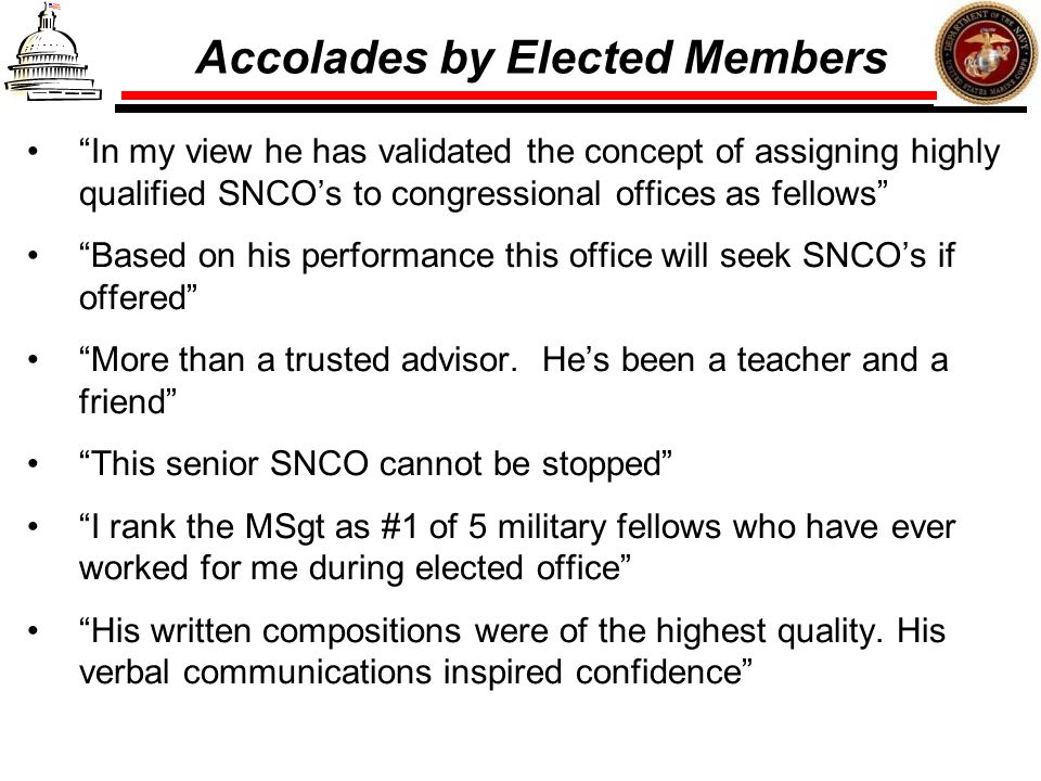 Accolades by Elected Members In my view he has validated the concept of assigning highly qualified SNCOs to congressional offices as fellows Based on