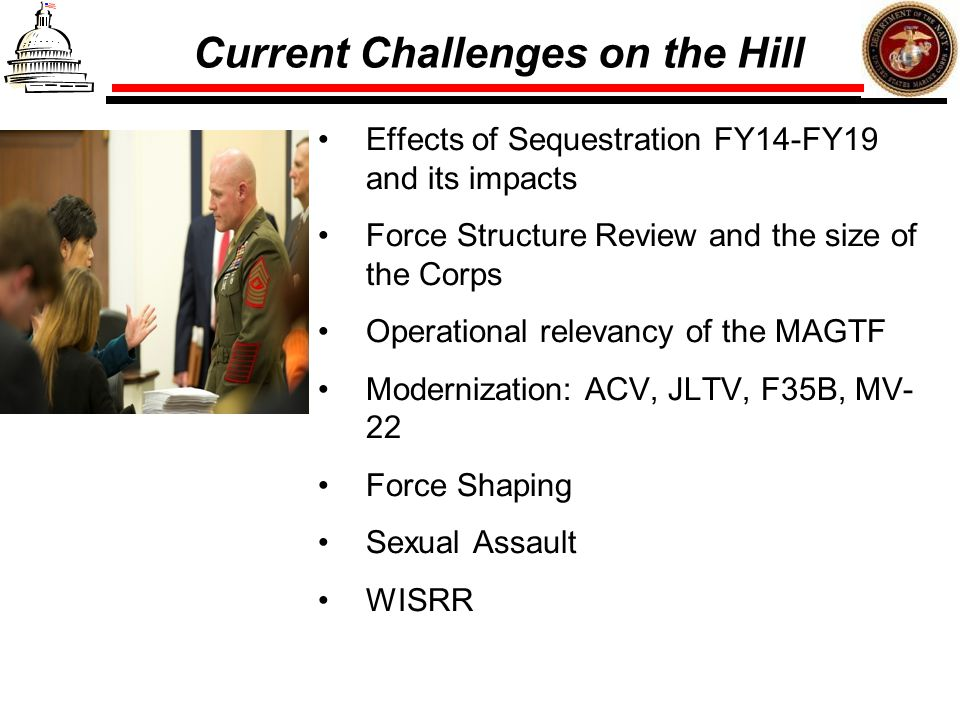 Current Challenges on the Hill Effects of Sequestration FY14-FY19 and its impacts Force Structure Review and the size of the Corps Operational relevan