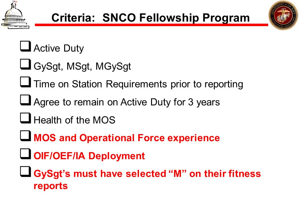 Criteria: SNCO Fellowship Program Active Duty GySgt, MSgt, MGySgt Time on Station Requirements prior to reporting Agree to remain on Active Duty for 3