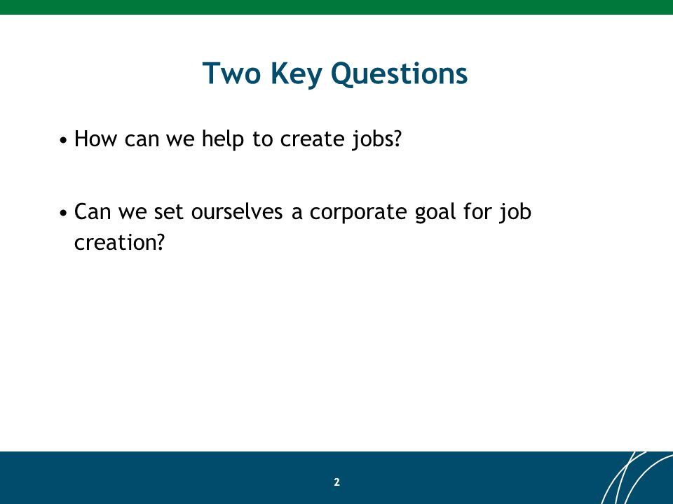 Two Key Questions How can we help to create jobs.
