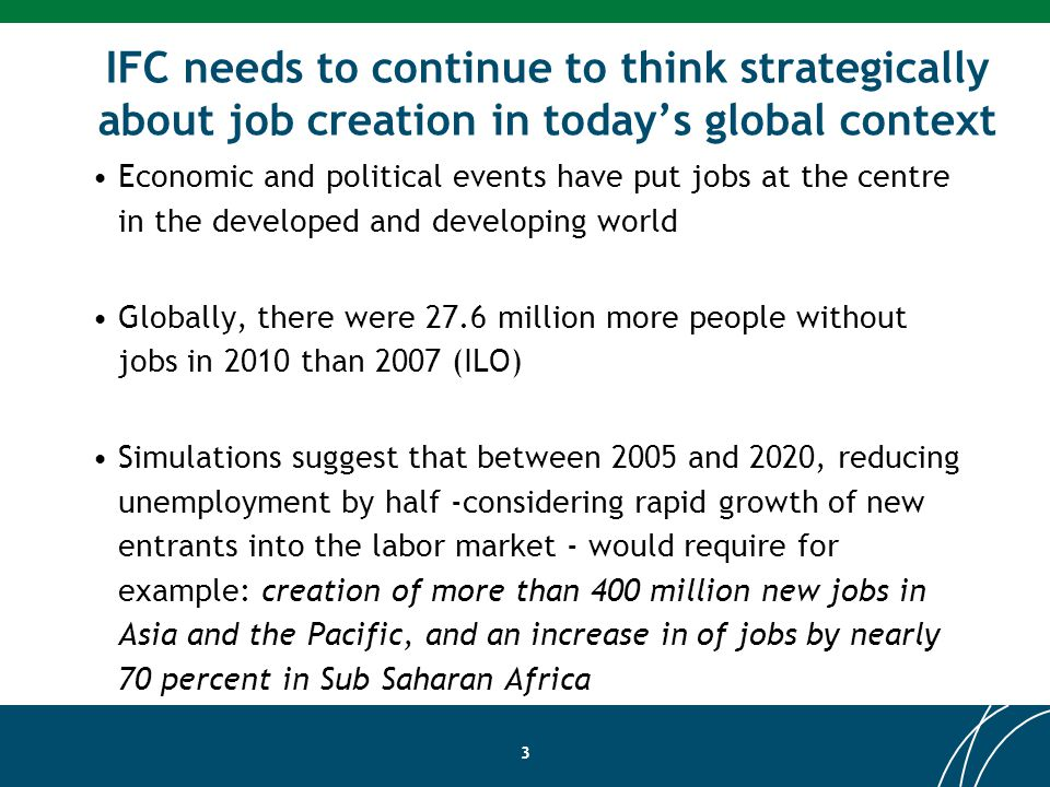 IFC needs to continue to think strategically about job creation in todays global context Economic and political events have put jobs at the centre in the developed and developing world Globally, there were 27.6 million more people without jobs in 2010 than 2007 (ILO) Simulations suggest that between 2005 and 2020, reducing unemployment by half -considering rapid growth of new entrants into the labor market - would require for example: creation of more than 400 million new jobs in Asia and the Pacific, and an increase in of jobs by nearly 70 percent in Sub Saharan Africa 3