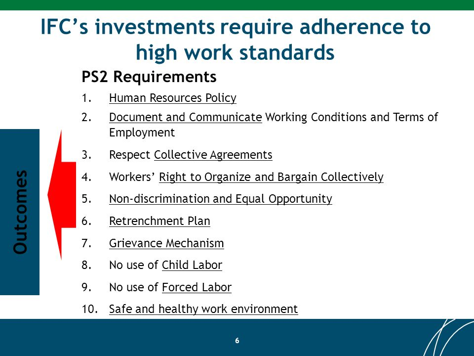 IFCs investments require adherence to high work standards 6 PS2 Requirements 1.Human Resources Policy 2.Document and Communicate Working Conditions and Terms of Employment 3.Respect Collective Agreements 4.Workers Right to Organize and Bargain Collectively 5.Non-discrimination and Equal Opportunity 6.Retrenchment Plan 7.Grievance Mechanism 8.No use of Child Labor 9.No use of Forced Labor 10.Safe and healthy work environment Outcomes