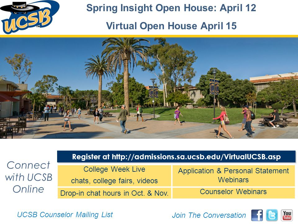 Register at http://admissions.sa.ucsb.edu/VirtualUCSB.asp Connect with UCSB Online Spring Insight Open House: April 12 Virtual Open House April 15 UCSB Counselor Mailing List Join The Conversation College Week Live chats, college fairs, videos Application & Personal Statement Webinars Drop-in chat hours in Oct.