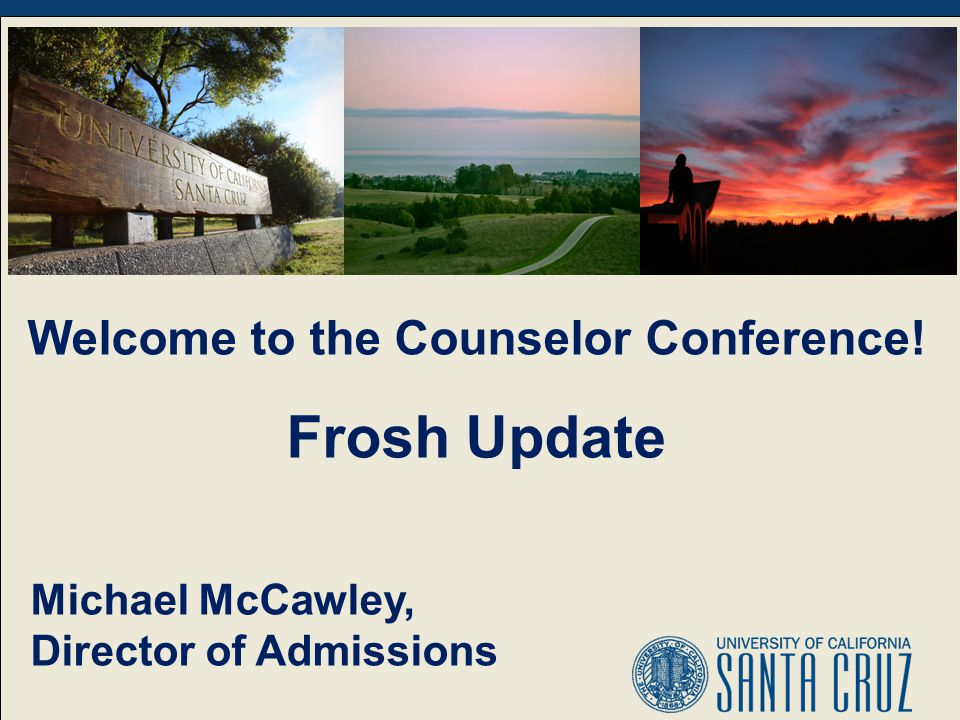 Welcome to the Counselor Conference! Frosh Update Michael McCawley, Director of Admissions