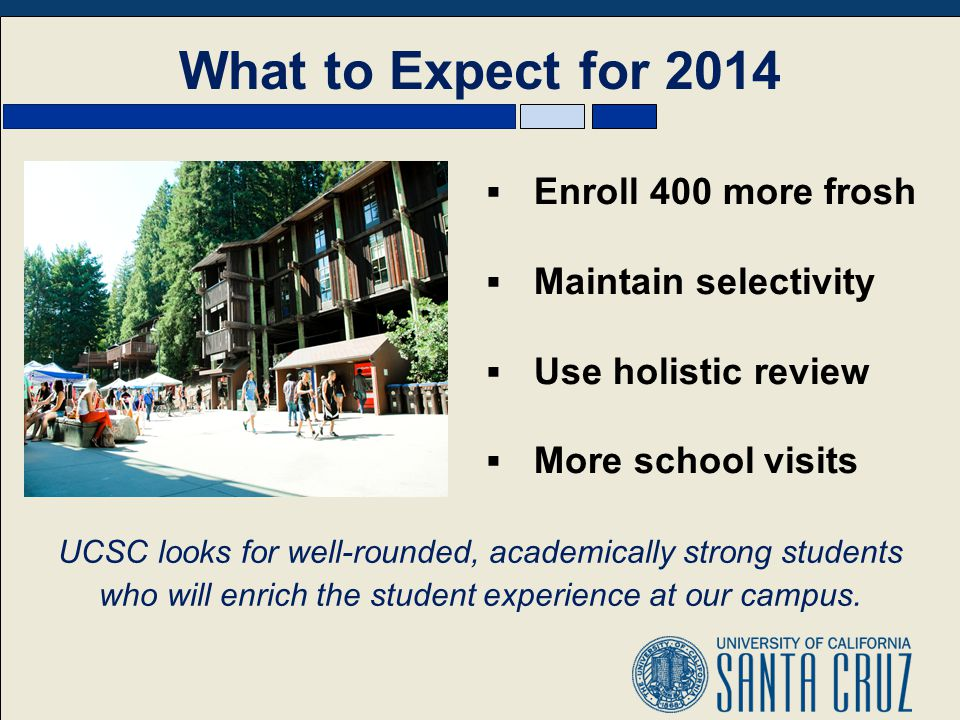 What to Expect for 2014 UCSC looks for well-rounded, academically strong students who will enrich the student experience at our campus.