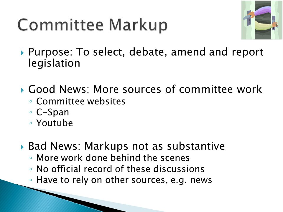 Purpose: To select, debate, amend and report legislation Good News: More sources of committee work Committee websites C-Span Youtube Bad News: Markups