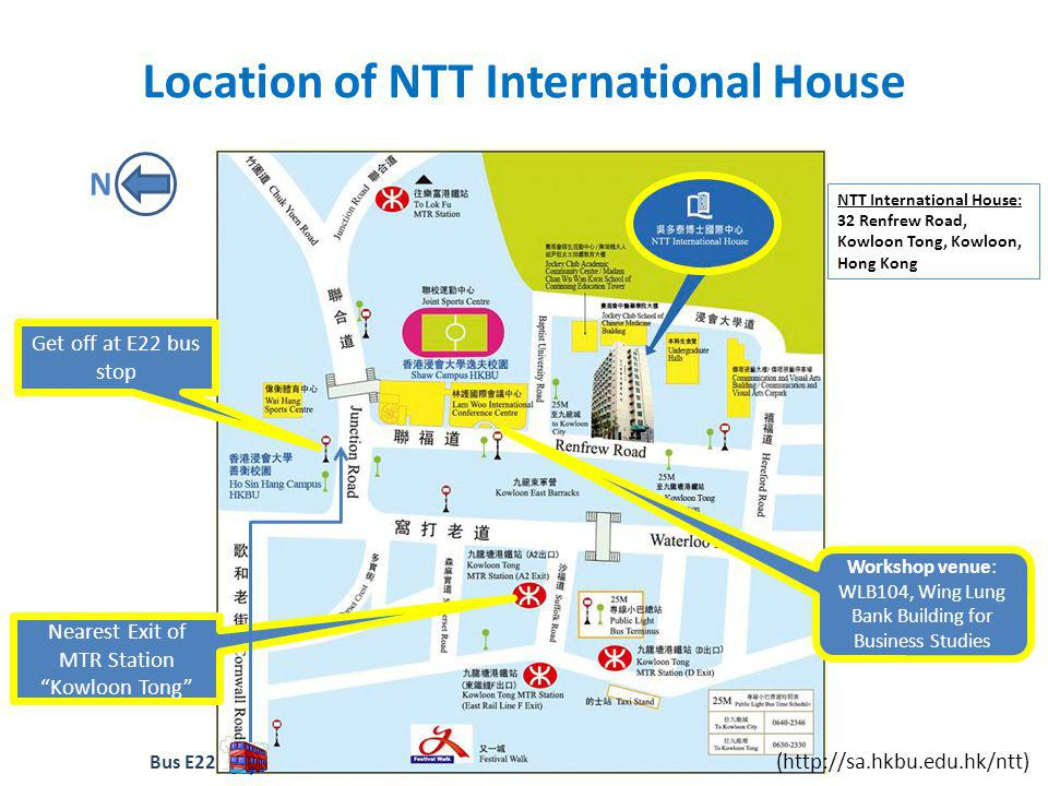 Addresses of Workshop Venue & Hotels (English & Chinese) PlaceEnglish AddressChinese Address Workshop VenueWLB104, Wing Lung Bank Building for Business Studies, Shaw Campus, 34 Renfrew Road, Kowloon Tong, Kowloon 34 WLB104 NTT International House 32 Renfrew Road, Kowloon Tong, Kowloon 32 Royal PARK Hotel (Shatin) 8 Pak Hok Ting Street, Shatin, N.T.