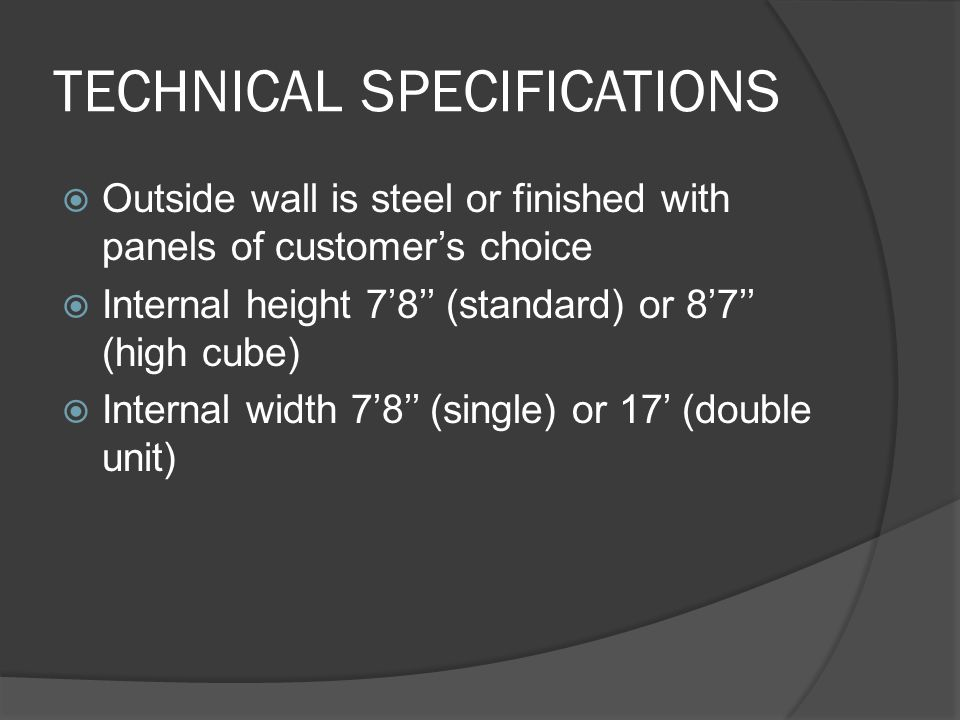 TECHNICAL SPECIFICATIONS Outside wall is steel or finished with panels of customers choice Internal height 78 (standard) or 87 (high cube) Internal width 78 (single) or 17 (double unit)