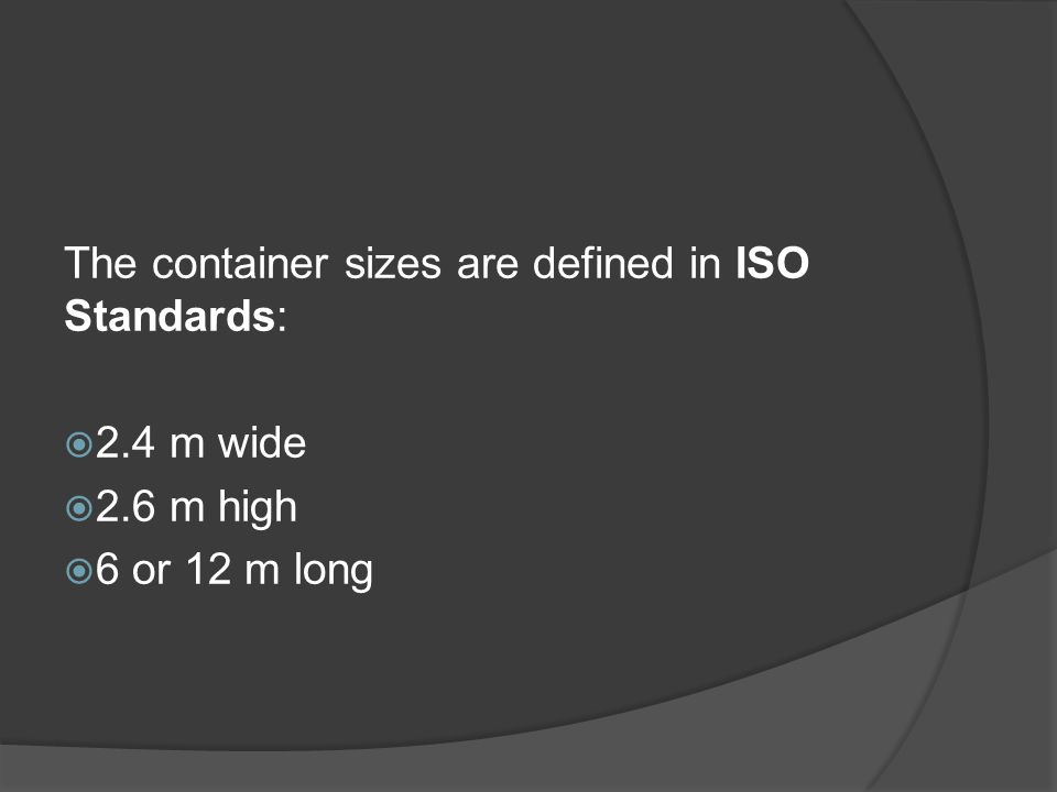 The container sizes are defined in ISO Standards: 2.4 m wide 2.6 m high 6 or 12 m long