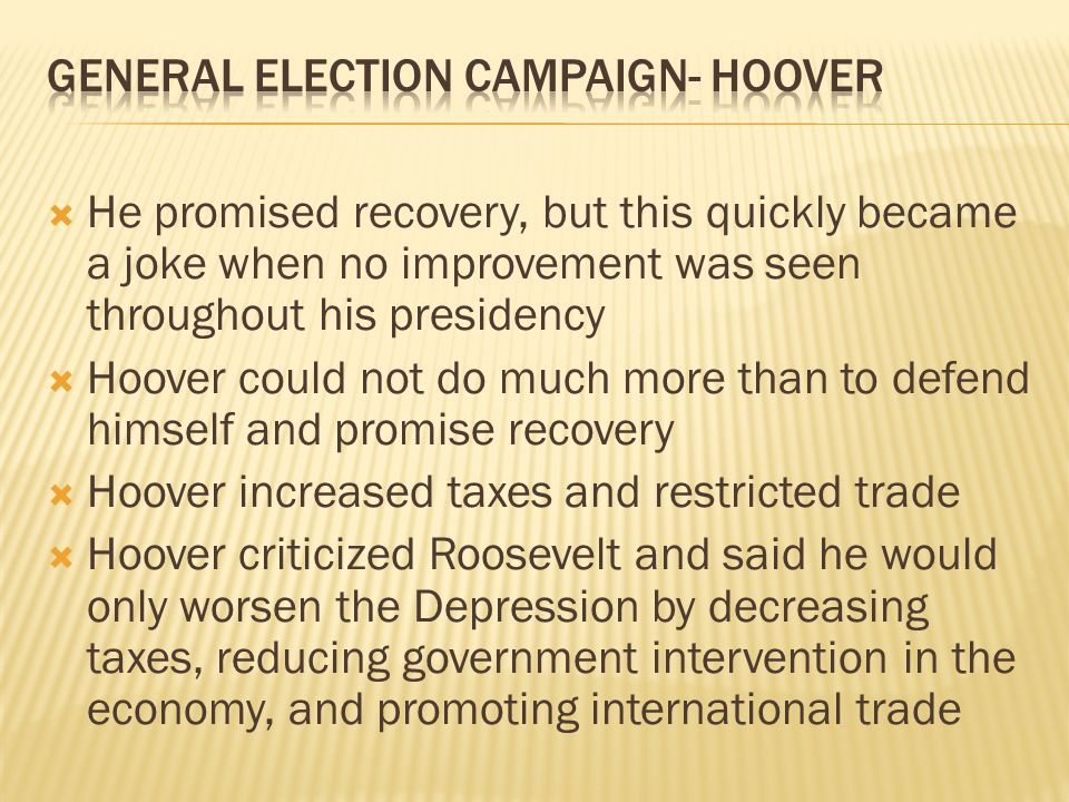 He promised recovery, but this quickly became a joke when no improvement was seen throughout his presidency Hoover could not do much more than to defe