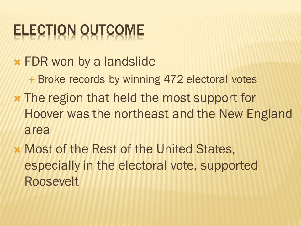 FDR won by a landslide Broke records by winning 472 electoral votes The region that held the most support for Hoover was the northeast and the New England area Most of the Rest of the United States, especially in the electoral vote, supported Roosevelt