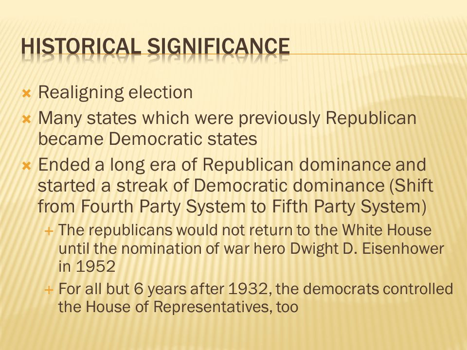 Realigning election Many states which were previously Republican became Democratic states Ended a long era of Republican dominance and started a streak of Democratic dominance (Shift from Fourth Party System to Fifth Party System) The republicans would not return to the White House until the nomination of war hero Dwight D.
