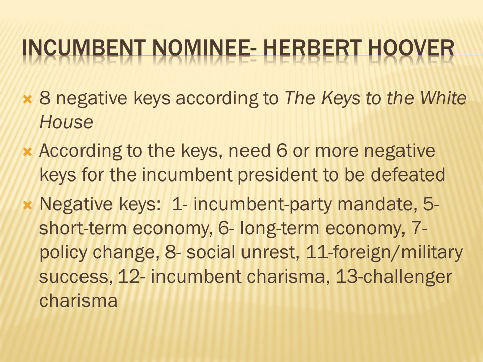 8 negative keys according to The Keys to the White House According to the keys, need 6 or more negative keys for the incumbent president to be defeated Negative keys: 1- incumbent-party mandate, 5- short-term economy, 6- long-term economy, 7- policy change, 8- social unrest, 11-foreign/military success, 12- incumbent charisma, 13-challenger charisma
