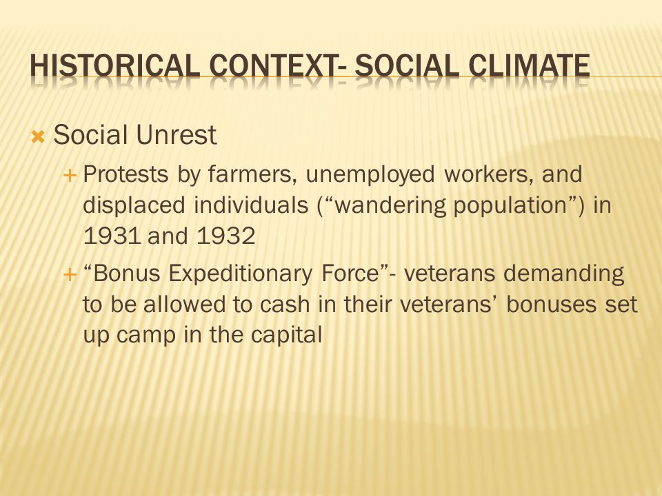 Social Unrest Protests by farmers, unemployed workers, and displaced individuals (wandering population) in 1931 and 1932 Bonus Expeditionary Force- veterans demanding to be allowed to cash in their veterans bonuses set up camp in the capital