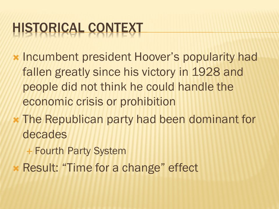 Incumbent president Hoovers popularity had fallen greatly since his victory in 1928 and people did not think he could handle the economic crisis or prohibition The Republican party had been dominant for decades Fourth Party System Result: Time for a change effect