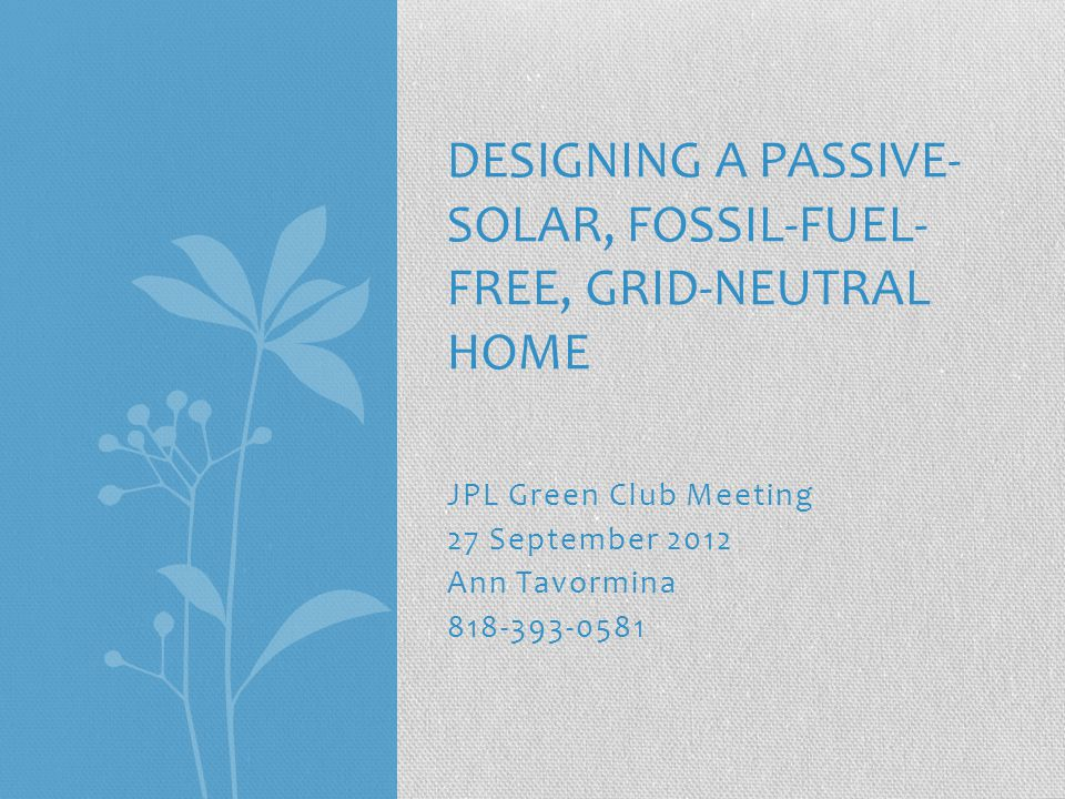 JPL Green Club Meeting 27 September 2012 Ann Tavormina 818-393-0581 DESIGNING A PASSIVE- SOLAR, FOSSIL-FUEL- FREE, GRID-NEUTRAL HOME