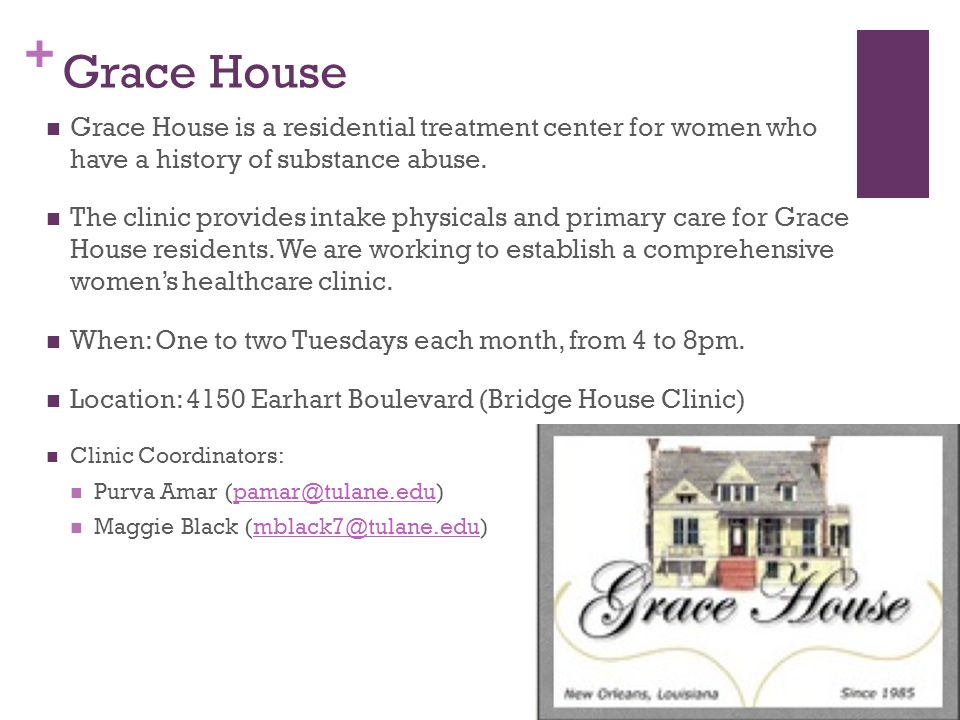 + Grace House Grace House is a residential treatment center for women who have a history of substance abuse. The clinic provides intake physicals and