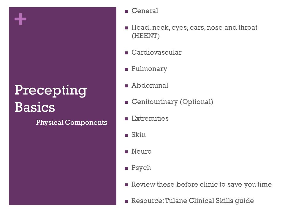 + Precepting Basics Assessment Develop a differential diagnosis based off CC, HPI, history and physical Discuss with upper level medical students before presenting to attending Take a stand on a diagnosis – dont be afraid of being wrong Try to identify at least three problems Plan Work with social workers, public health students, and upper level students to develop a contextually appropriate plan Document everything you do for a patient, counseling, medications prescribed, referrals for care Attending should approve any and all interventions Assessment and Plan