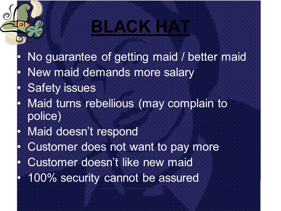 BLACK HAT No guarantee of getting maid / better maid New maid demands more salary Safety issues Maid turns rebellious (may complain to police) Maid doesnt respond Customer does not want to pay more Customer doesnt like new maid 100% security cannot be assured