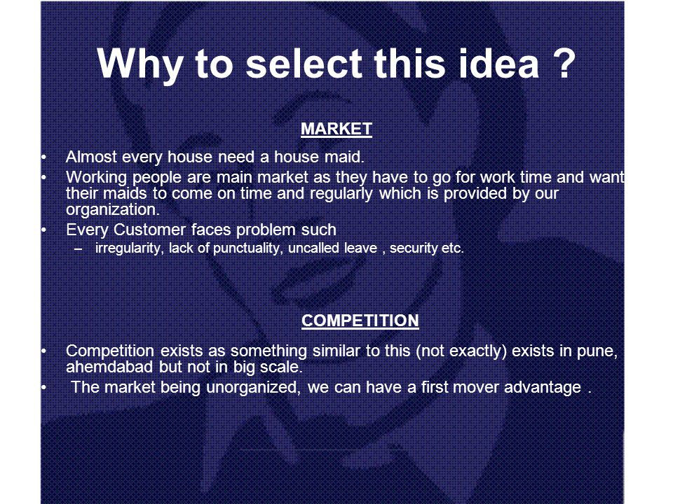 Why to select this idea ? MARKET Almost every house need a house maid. Working people are main market as they have to go for work time and want their