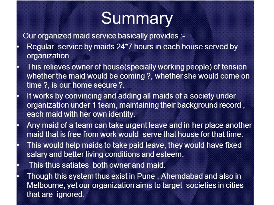 Summary Our organized maid service basically provides :- Regular service by maids 24*7 hours in each house served by organization.