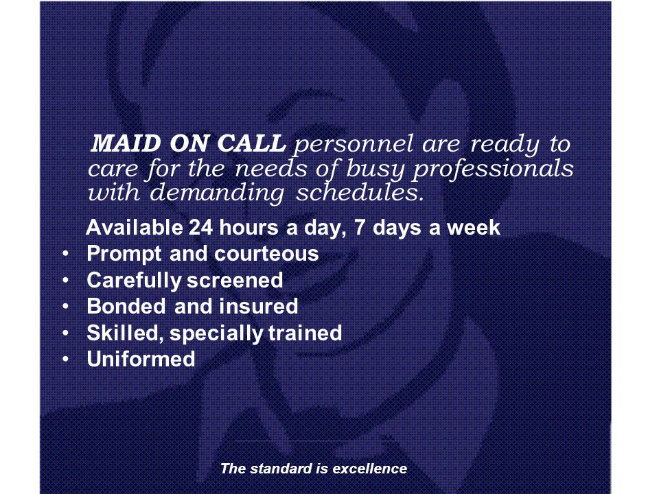 MAID ON CALL personnel are ready to care for the needs of busy professionals with demanding schedules. Available 24 hours a day, 7 days a week Prompt