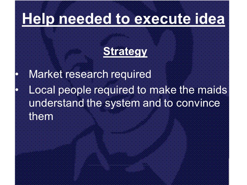 Help needed to execute idea Strategy Market research required Local people required to make the maids understand the system and to convince them