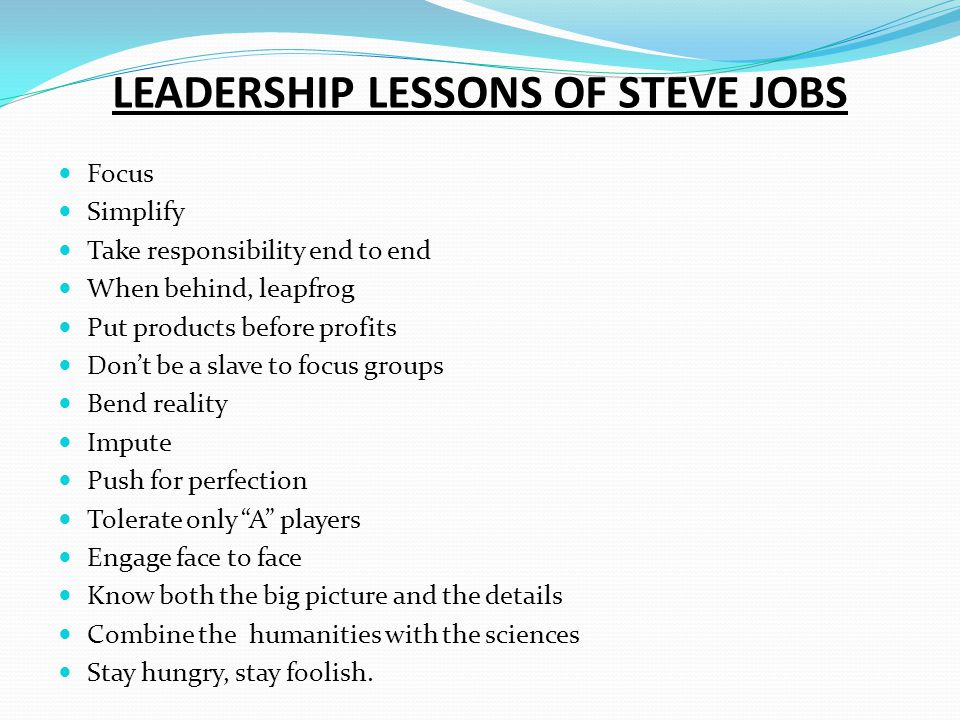 LEADERSHIP LESSONS OF STEVE JOBS Focus Simplify Take responsibility end to end When behind, leapfrog Put products before profits Dont be a slave to fo