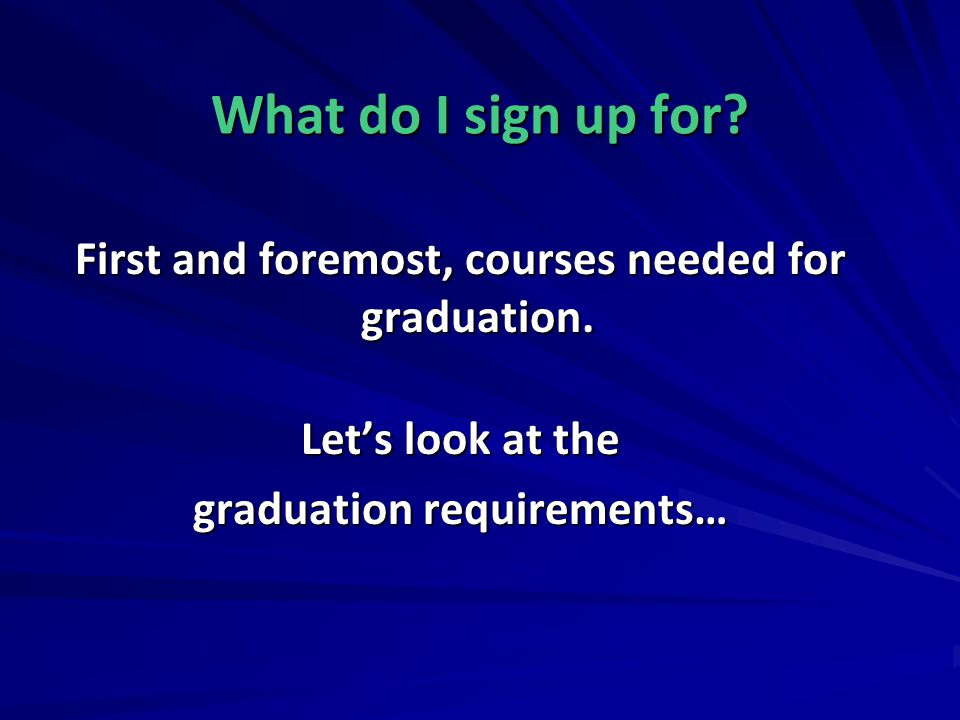 What do I sign up for? First and foremost, courses needed for graduation. Lets look at the graduation requirements…