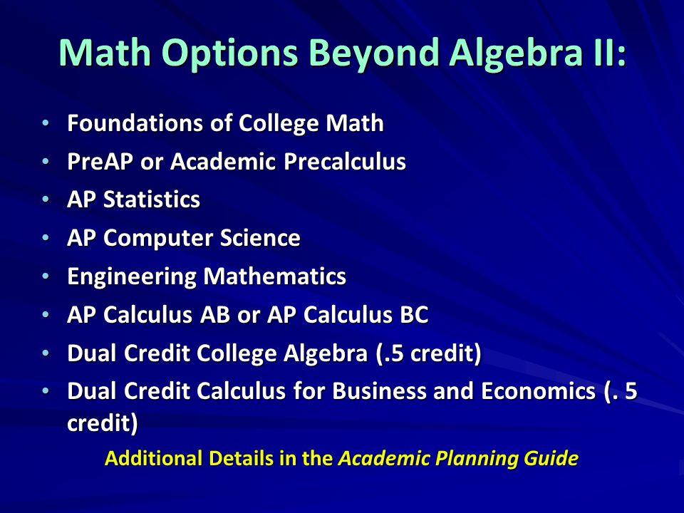 Math Options Beyond Algebra II: Foundations of College Math Foundations of College Math PreAP or Academic Precalculus PreAP or Academic Precalculus AP
