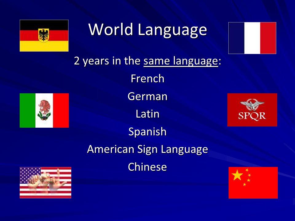 World Language 2 years in the same language: FrenchGermanLatinSpanish American Sign Language Chinese