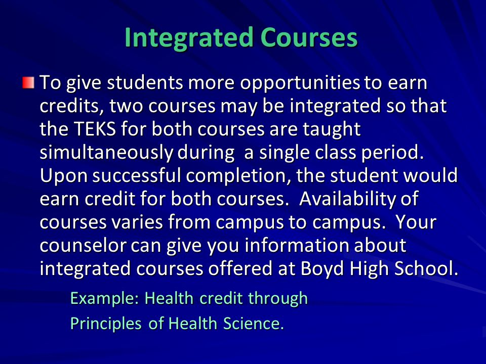 Integrated Courses To give students more opportunities to earn credits, two courses may be integrated so that the TEKS for both courses are taught sim