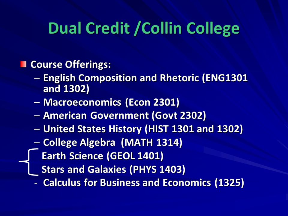Dual Credit /Collin College Course Offerings: –English Composition and Rhetoric (ENG1301 and 1302) –Macroeconomics (Econ 2301) –American Government (G