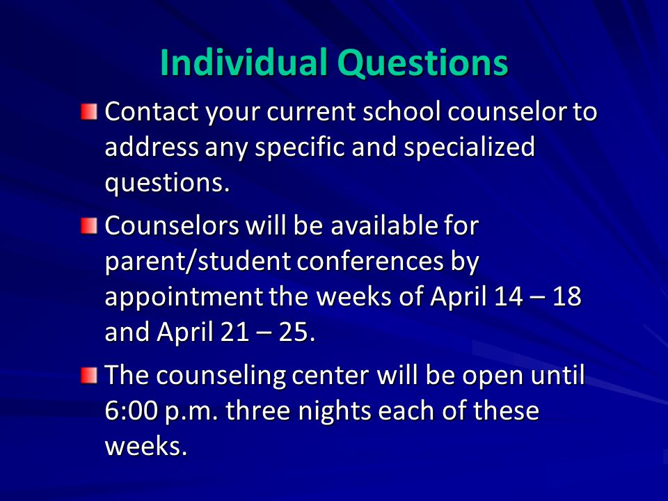 Contact your current school counselor to address any specific and specialized questions. Counselors will be available for parent/student conferences b