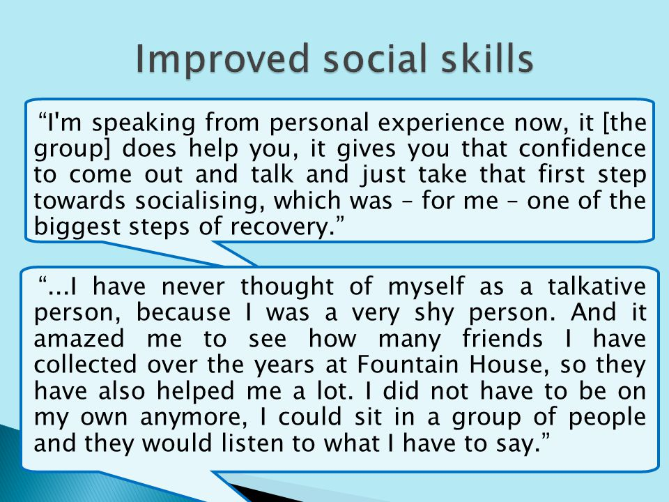 I m speaking from personal experience now, it [the group] does help you, it gives you that confidence to come out and talk and just take that first step towards socialising, which was – for me – one of the biggest steps of recovery....I have never thought of myself as a talkative person, because I was a very shy person.