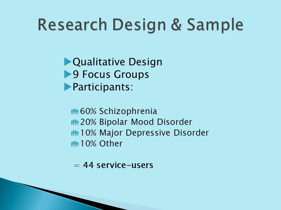 Qualitative Design 9 Focus Groups Participants: 60% Schizophrenia 20% Bipolar Mood Disorder 10% Major Depressive Disorder 10% Other = 44 service-users