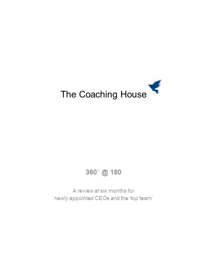 The Coaching House 360˚ @ 180 A review at six months for newly appointed CEOs and the top team