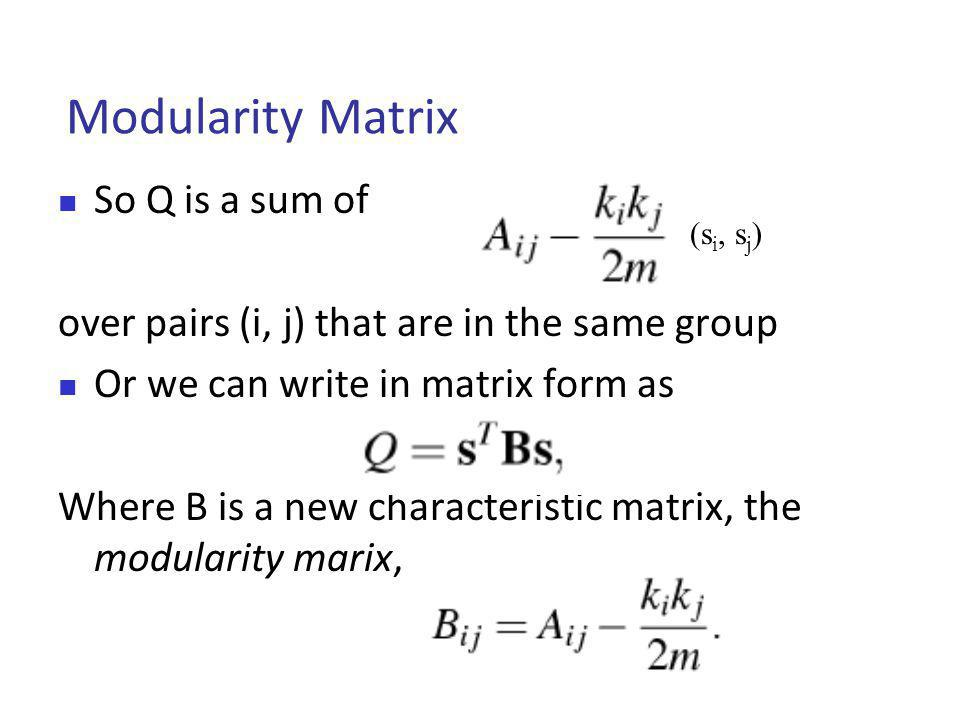 Modularity Matrix So Q is a sum of over pairs (i, j) that are in the same group Or we can write in matrix form as Where B is a new characteristic matrix, the modularity marix, (s i, s j )