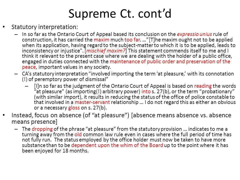 Supreme Court (Laskin) Office holder, but not at pleasure – CAs common law constable analogy inapt – but (obiter dictum): even if at pleasure, entitled to natural justice (20); anachronistic flavour in the light of collective agreements [T]he frame of the Act and regulations thereunder [a code for police constables(!)] has left the words at pleasure behind as relics of Crown law which no longer governs the relations of police and Boards or Municipal Councils.