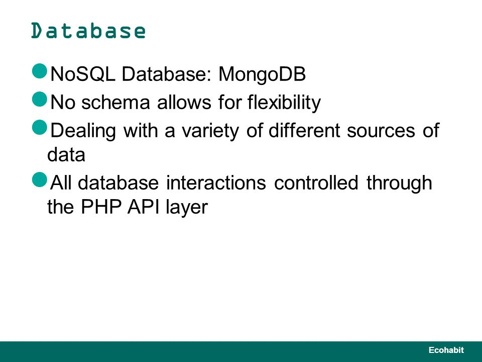Ecohabit NoSQL Database: MongoDB No schema allows for flexibility Dealing with a variety of different sources of data All database interactions controlled through the PHP API layer Database